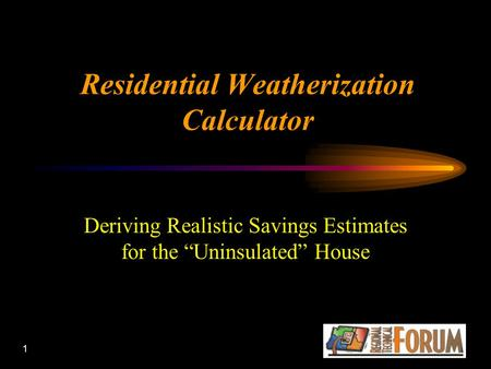 "1 Residential Weatherization Calculator Deriving Realistic Savings Estimates for the ""Uninsulated"" House."