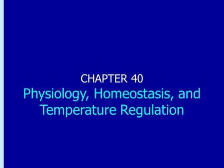 Chapter 40: Physiology, Homeostasis, and Temperature Regulation CHAPTER 40 Physiology, Homeostasis, and Temperature Regulation.