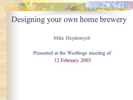 Designing your own home brewery Mike Heydenrych Presented at the Worthogs meeting of 12 February 2003.
