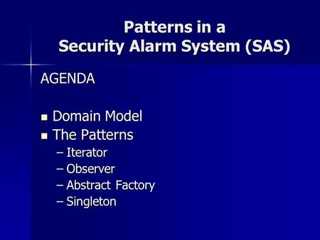 Patterns in a Security Alarm System (SAS) AGENDA Domain Model Domain Model The Patterns The Patterns –Iterator –Observer –Abstract Factory –Singleton.