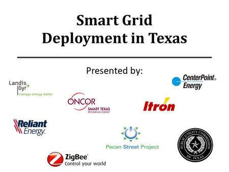 Smart Grid Deployment in Texas Presented by:. Contents 1.Texas Market Overview – Barry Smitherman 2.Pecan Street Project – Brewster McCracken 3.CenterPoint.