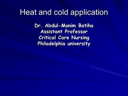 Heat and cold application Dr. Abdul-Monim Batiha Assistant Professor Critical Care Nursing Philadelphia university.