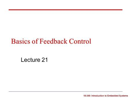 18-349: Introduction to Embedded Systems Basics of Feedback Control Lecture 21.