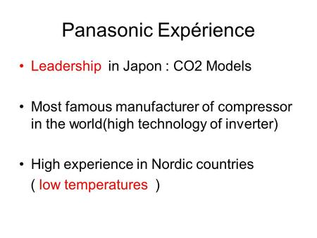 Panasonic Expérience Leadership in Japon : CO2 Models Most famous manufacturer of compressor in the world(high technology of inverter) High experience.