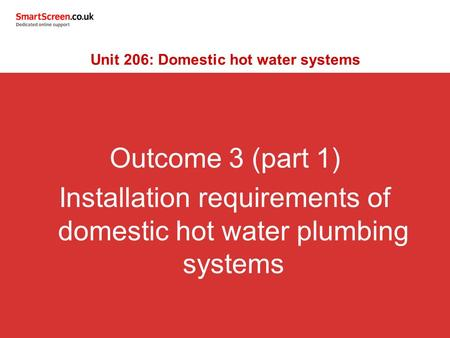 Outcome 3 (part 1) Installation requirements of domestic hot water plumbing systems Unit 206: Domestic hot water systems.