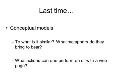 Last time… Conceptual models –To what is it similar? What metaphors do they bring to bear? –What actions can one perform on or with a web page?