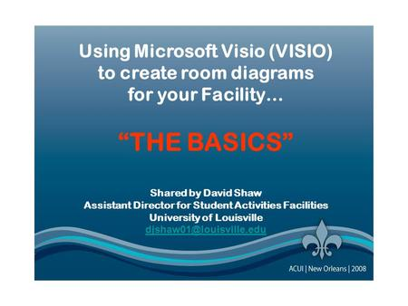 "Using Microsoft Visio (VISIO) to create room diagrams for your Facility… ""THE BASICS"" Using Microsoft Visio (VISIO) to create room diagrams for your Facility…"