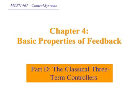 MCEN 467 – Control Systems Chapter 4: Basic Properties of Feedback Part D: The Classical Three- Term Controllers.