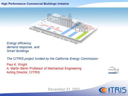 High Performance Commercial Buildings Initiative December 21, 2007 Energy efficiency, demand response, and Smart Buildings The CITRIS project funded by.