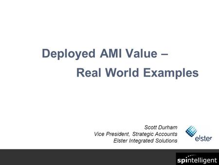Deployed AMI Value – Real World Examples Scott Durham Vice President, Strategic Accounts Elster Integrated Solutions.