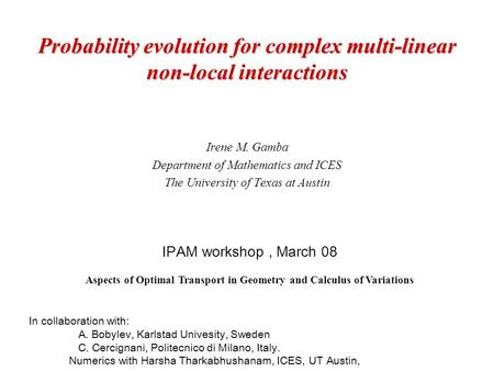 Probability evolution for complex multi-linear non-local interactions Irene M. Gamba Department of Mathematics and ICES The University of Texas at Austin.