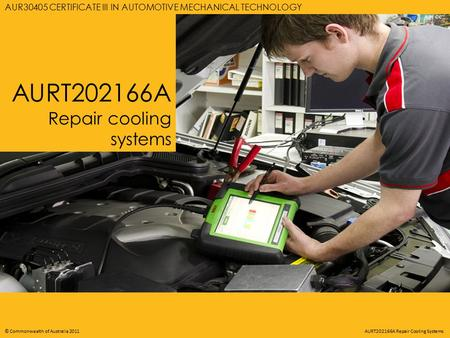 AURT202166A REPAIR COOLING SYSTEMS © Commonwealth of Australia 2011 AURT202166A Repair Cooling Systems AURT202166A Repair cooling systems AUR30405 CERTIFICATE.