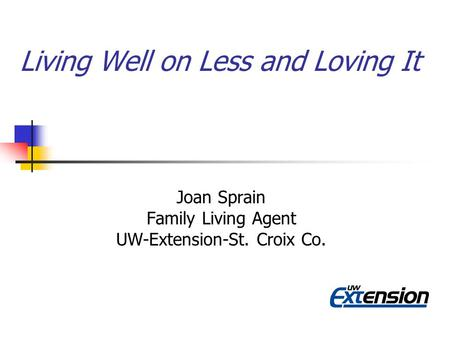 Living Well on Less and Loving It Joan Sprain Family Living Agent UW-Extension-St. Croix Co.