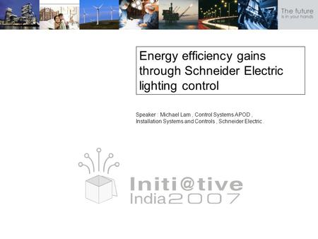 Energy efficiency gains through Schneider Electric lighting control Speaker : Michael Lam, Control Systems APOD, Installation Systems and Controls, Schneider.