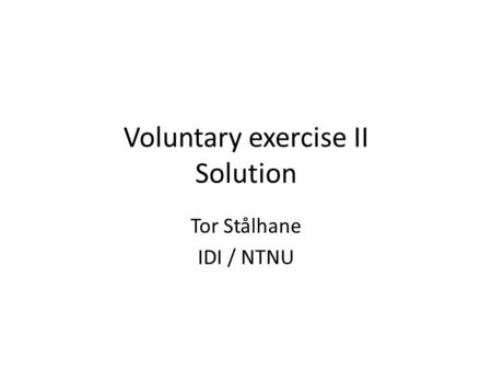 Voluntary exercise II Solution Tor Stålhane IDI / NTNU.
