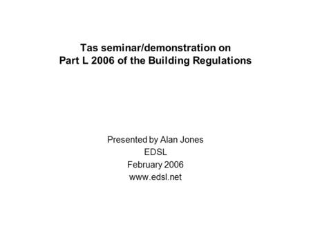 Tas seminar/demonstration on Part L 2006 of the Building Regulations Presented by Alan Jones EDSL February 2006 www.edsl.net.