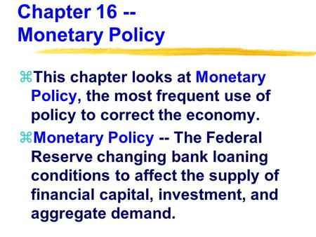 Chapter 16 -- Monetary Policy zThis chapter looks at Monetary Policy, the most frequent use of policy to correct the economy. zMonetary Policy -- The Federal.