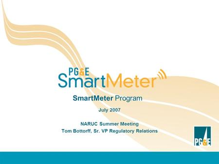 SmartMeter Program July 2007 NARUC Summer Meeting Tom Bottorff, Sr. VP Regulatory Relations.