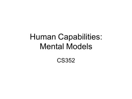 Human Capabilities: Mental Models CS352. Announcements Notice upcoming due dates (web page). Where we are in PRICPE: –Predispositions: Did this in Project.