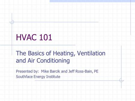 HVAC 101 The Basics of Heating, Ventilation and Air Conditioning Presented by: Mike Barcik and Jeff Ross-Bain, PE Southface Energy Institute.