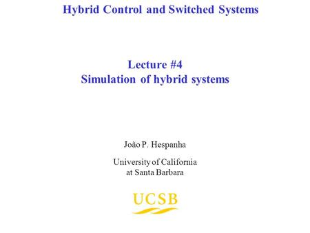Lecture #4 Simulation of hybrid systems João P. Hespanha University of California at Santa Barbara Hybrid Control and Switched Systems.