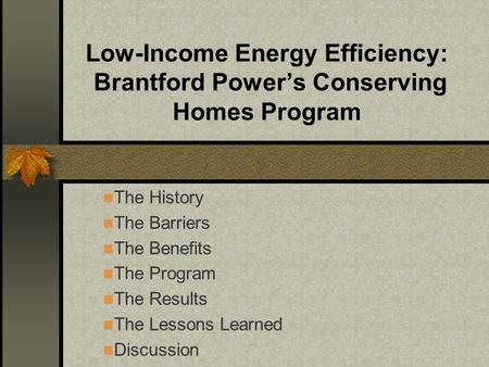 Low-Income Energy Efficiency: Brantford Power's Conserving Homes Program The History The Barriers The Benefits The Program The Results The Lessons Learned.