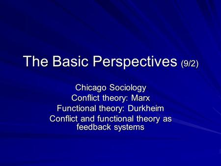The Basic Perspectives (9/2) Chicago Sociology Conflict theory: Marx Functional theory: Durkheim Conflict and functional theory as feedback systems.