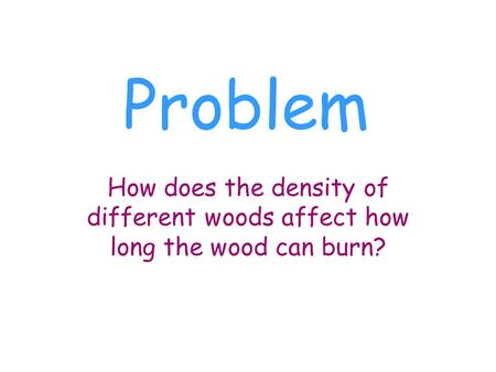 Problem How does the density of different woods affect how long the wood can burn?