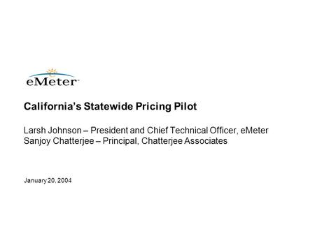 January 20, 2004 California's Statewide Pricing Pilot Larsh Johnson – President and Chief Technical Officer, eMeter Sanjoy Chatterjee – Principal, Chatterjee.