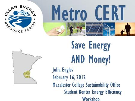 Metro CERT Save Energy AND Money! Julia Eagles February 16, 2012 Macalester College Sustainability Office Student Renter Energy Efficiency Workshop.