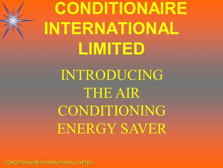 CONDITIONAIRE INTERNATIONAL LIMITED INTRODUCING THE AIR CONDITIONING ENERGY SAVER CONDITIONAIRE INTERNATIONAL LIMITED.