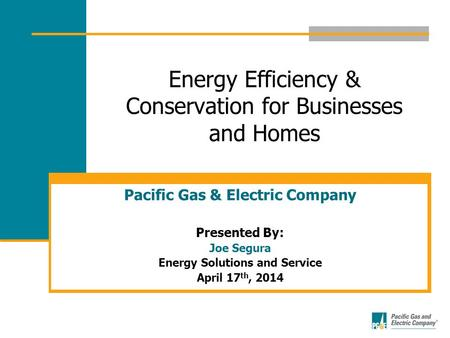 Energy Efficiency & Conservation for Businesses and Homes Pacific Gas & Electric Company Presented By: Joe Segura Energy Solutions and Service April 17.