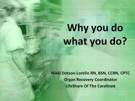 Why you do what you do? Nikki Dotson-Lorello RN, BSN, CCRN, CPTC Organ Recovery Coordinator LifeShare Of The Carolina s.