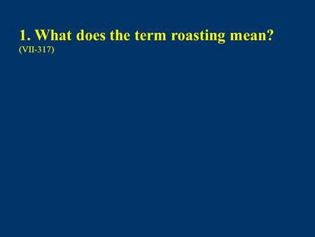 1. What does the term roasting mean? (VII-317)