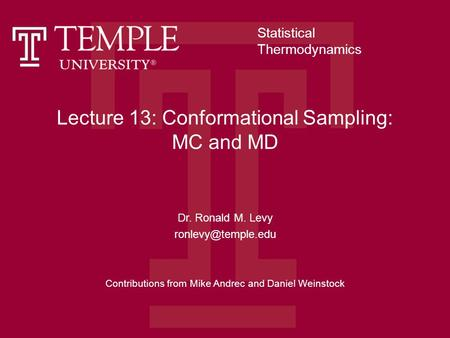 Lecture 13: Conformational Sampling: MC and MD Dr. Ronald M. Levy Contributions from Mike Andrec and Daniel Weinstock Statistical Thermodynamics.