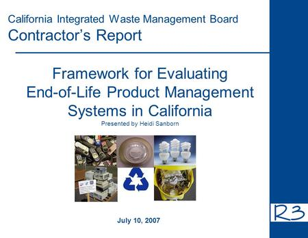 California Integrated Waste Management Board Contractor's Report Framework for Evaluating End-of-Life Product Management Systems in California Presented.