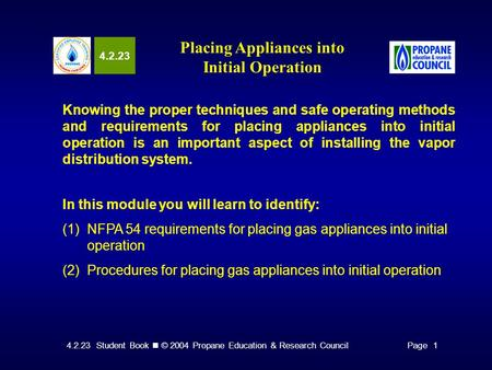 4.2.23 Student Book © 2004 Propane Education & Research CouncilPage 1 4.2.23 Placing Appliances into Initial Operation Knowing the proper techniques and.