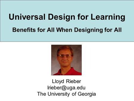 Universal Design for Learning Benefits for All When Designing for All Lloyd Rieber The University of Georgia.