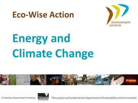 Eco-Wise Action This project was funded by the Department of Sustainability and Environment Energy and Climate Change.