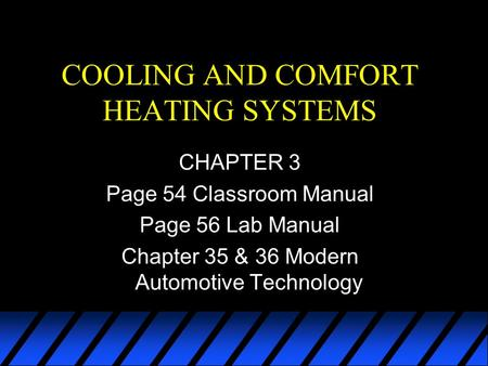 COOLING AND COMFORT HEATING SYSTEMS CHAPTER 3 Page 54 Classroom Manual Page 56 Lab Manual Chapter 35 & 36 Modern Automotive Technology.