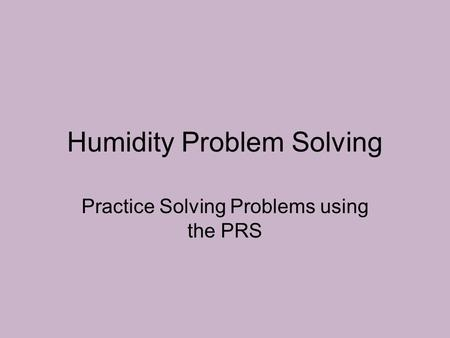 Humidity Problem Solving Practice Solving Problems using the PRS.