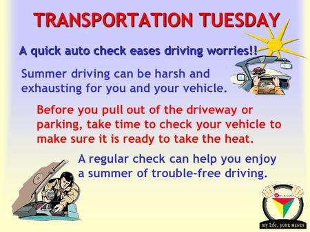 Transportation Tuesday TRANSPORTATION TUESDAY A quick auto check eases driving worries!! Before you pull out of the driveway or parking, take time to check.