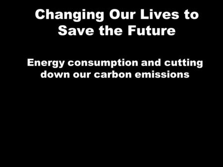 Changing Our Lives to Save the Future Energy consumption and cutting down our carbon emissions.