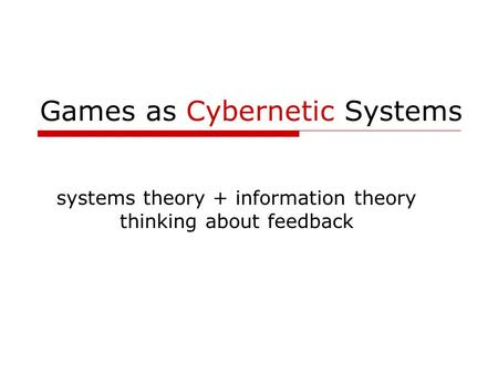 Games as Cybernetic Systems systems theory + information theory thinking about feedback.