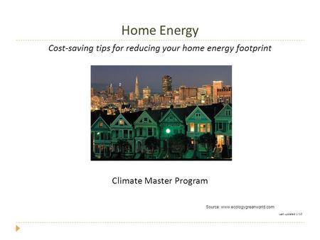 Home Energy Cost-saving tips for reducing your home energy footprint Climate Master Program Last updated 1/10 Source: www.ecologygreenworld.com.