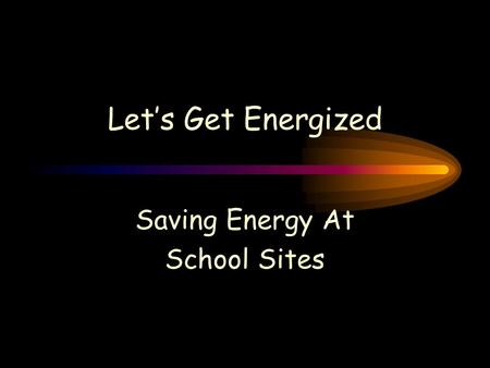 Let's Get Energized Saving Energy At School Sites.