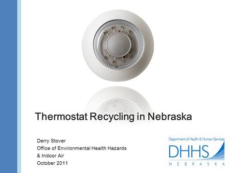 Thermostat Recycling in Nebraska Derry Stover Office of Environmental Health Hazards & Indoor Air October 2011.