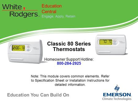 Education You Can Build On Classic 80 Series Thermostats Homeowner Support Hotline: 800-284-2925 Education Central Engage, Apply, Retain Note: This module.