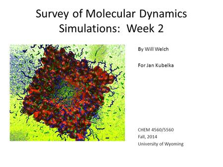 Survey of Molecular Dynamics Simulations: Week 2 By Will Welch For Jan Kubelka CHEM 4560/5560 Fall, 2014 University of Wyoming.