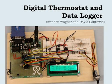 Digital Thermostat and Data Logger Brandon Wagner and David Southwick.